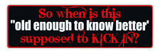 Bumper Stickers - So When Is This Old Enough To Know Better Supposed To Kick In