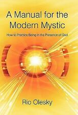 A Manual for the Modern Mystic : How to Practice Being in the Presence of God...