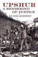 Upshur : A Rendering of Justice by Otis Morphew (2010, Paperback)