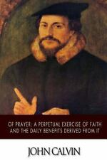 Of Prayer: a Perpetual Exercise of Faith and the Daily Benefits Derived from...
