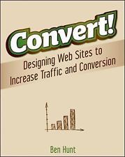 Convert!: Designing Web Sites to Increase Traffic and Conversion by Hunt, Ben