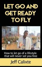 Let Go and Get Ready to Fly : How to Let Go of a Lifestyle That Will Never...