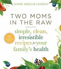 Two Moms in the Raw: Simple, Clean, Irresistible Recipes for Your Family's Healt