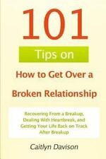 101 Tips on How to Get over a Broken Relationship : Recovering from a...