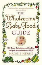 The Wholesome Baby Food Guide : Over 150 Easy, Delicious, and Healthy Recipes...