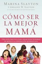Como ser la mejor mama: Una guia practica para criar hijos integros en medio de