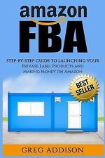 Amazon FBA : Step-By-Step Guide to Launching Your Private Label Products and ...