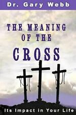 The Meaning of the Cross : Its Impact in Your Life by Gary Webb (2014,...