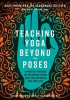 Teaching Yoga Beyond the Poses : A Practical Workbook for Integrating Themes,...