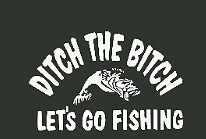 Fishing decal Ditch the bitch lets go fishing vinyl Window decal