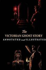 The Victorian Ghost Story: Annotated and Illustrated Tales of the Macabre (1852-