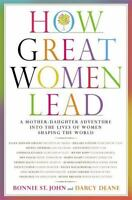 How Great Women Lead: A Mother-Daughter Adventure into the Lives of Women Shapin