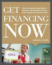 Get Financing Now: How to Navigate Through Bankers, Investors, and Alternative S