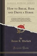 How to Break, Ride and Drive a Horse : Containing a Complete Treatise on the...