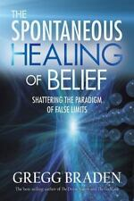 The Spontaneous Healing of Belief: Shattering the Paradigm of False Limits, Brad