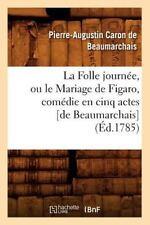 La Folle Journee, Ou le Mariage de Figaro, Comedie En Cinq Actes [De Beaumarchai