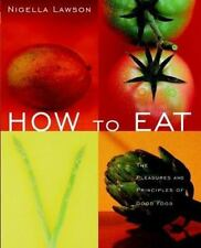 How to Eat : The Pleasures and Principles of Good Food by Nigella Lawson (2000,