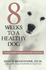8 Weeks to a Healthy Dog : An Easy to Follow Progrm for the Life of Your Dog...