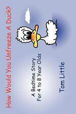 How Would You Unfreeze a Duck? : A Bedtime Story for 4 to 8 Year Olds by Tom...
