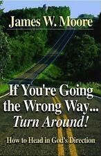 If You're Going the Wrong Way...Turn Around: How to Head in God's Direction by M