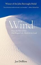Wind : How the Flow of Air Has Shaped Life, Myth, and the Land by Jan DeBlieu...