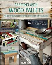 Crafting with Wood Pallets : Projects for Rustic Furniture, Decor, Art, Gifts...