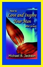 NEW How to Love and Inspire Your Man After Prison by Michael B. Jackson