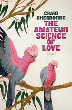 THE AMATEUR SCIENCE OF LOVE by Craig Sherborne (PB 2011) Fiction - LIKE NEW!