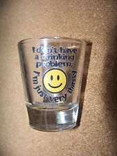 I don't have a drinking problem.  I'm just very thirsty! shotglass shot glass