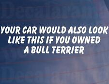 YOUR CAR WOULD ALSO LOOK LIKE THIS IF YOU OWNED A BULL TERRIER Funny Sticker