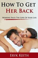 How to Get Her Back : Winning Back the Love of Your Life by Eryk Keith (2015,...