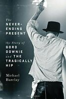 NEW - The Never-Ending Present: The Story of Gord Downie and the Tragically Hip