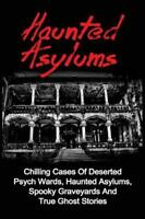 Haunted Asylums : Chilling Cases of Deserted Psych Wards, Haunted Asylums, Sp...