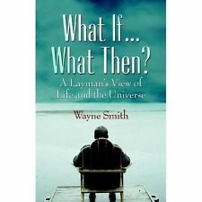 What If... What Then? A Layman's View of Life and the Universe-ExLibrary