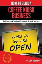How to Build a Coffee Kiosk Business (Special Edition) : The Only Book You...