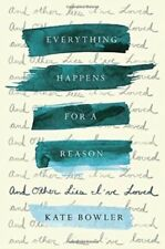 EVERYTHING HAPPENS FOR A REASON: And Other Lies I've Loved by Kate Bowler: New