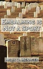 Embalming Is Not a Sport by Arlin D. Menager (2001, Hardcover)