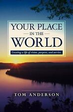 Your Place in the World : Creating a Life of Vision, Purpose, and Service by...