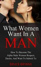 What Women Want In A Man: How To Become The Alpha Male Women Respect, Desire, An
