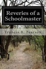 Reveries of a Schoolmaster by Francis B. Pearson (2015, Paperback)