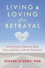 Living and Loving after Betrayal : How to Heal from Emotional Abuse, Deceit, Inf