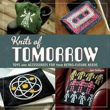 Knits Of Tomorrow: Toys & Accessories for Your Retro-Future Needs - Sue Culligan