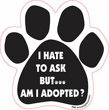 Dog Magnetic Paw Car Decal - I Hate To Ask But. Am I Adopted ? - Made In Usa
