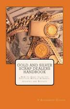 Gold and Silver Scrap Dealers Handbook : How to Cash in on the Precious...