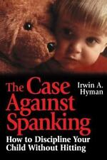 The Case Against Spanking: How to Discipline Your Child Without Hitting, Hyman,