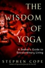 The Wisdom of Yoga : A Seeker's Guide to Extraordinary Living by Stephen Cope...