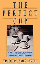 Perfect Cup : A Coffee Lover's Guide to Buying, Brewing, and Tasting by...