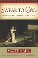Swear to God : The Promise and Power of the Sacraments by Scott Hahn (2004,...