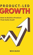 Product-Led Growth: How to Build a Product That Sells Itself by Bush Wes: New