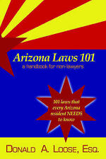 NEW Arizona Laws 101: A Handbook for Non-Lawyers by Donald A. Loose